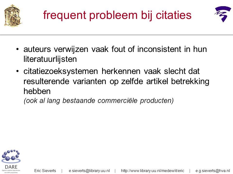 frequent probleem bij citaties auteurs verwijzen vaak fout of inconsistent in hun literatuurlijsten citatiezoeksystemen herkennen vaak slecht dat resulterende varianten op zelfde artikel betrekking hebben (ook al lang bestaande commerciële producten) Eric Sieverts | e.sieverts@library.uu.nl | http://www.library.uu.nl/medew/it/eric | e.g.sieverts@hva.nl
