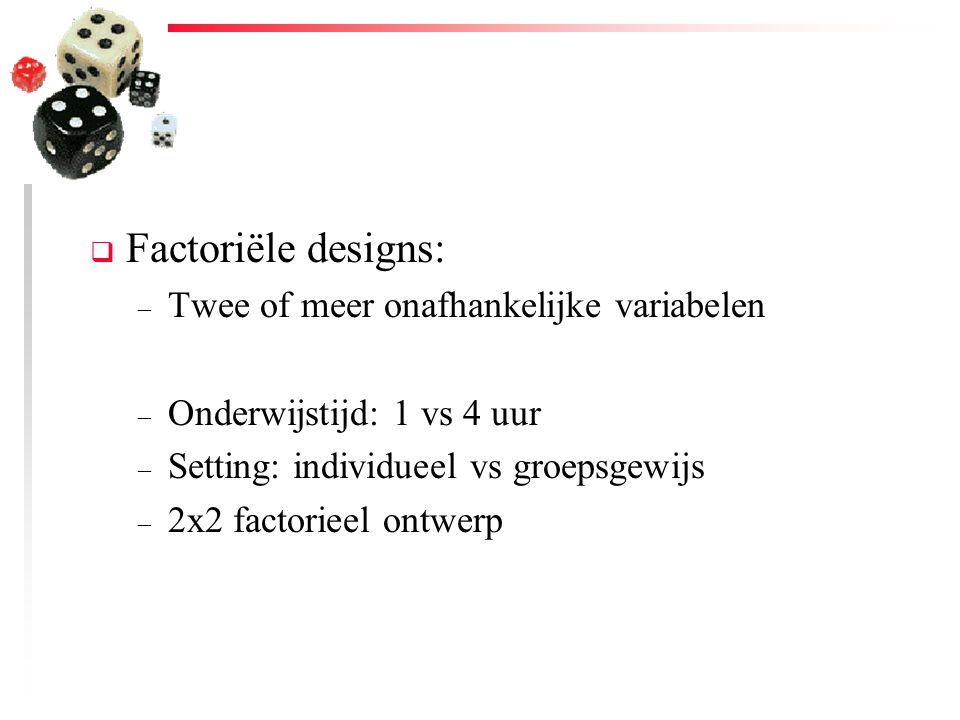  Factoriële designs: – Twee of meer onafhankelijke variabelen – Onderwijstijd: 1 vs 4 uur – Setting: individueel vs groepsgewijs – 2x2 factorieel ont