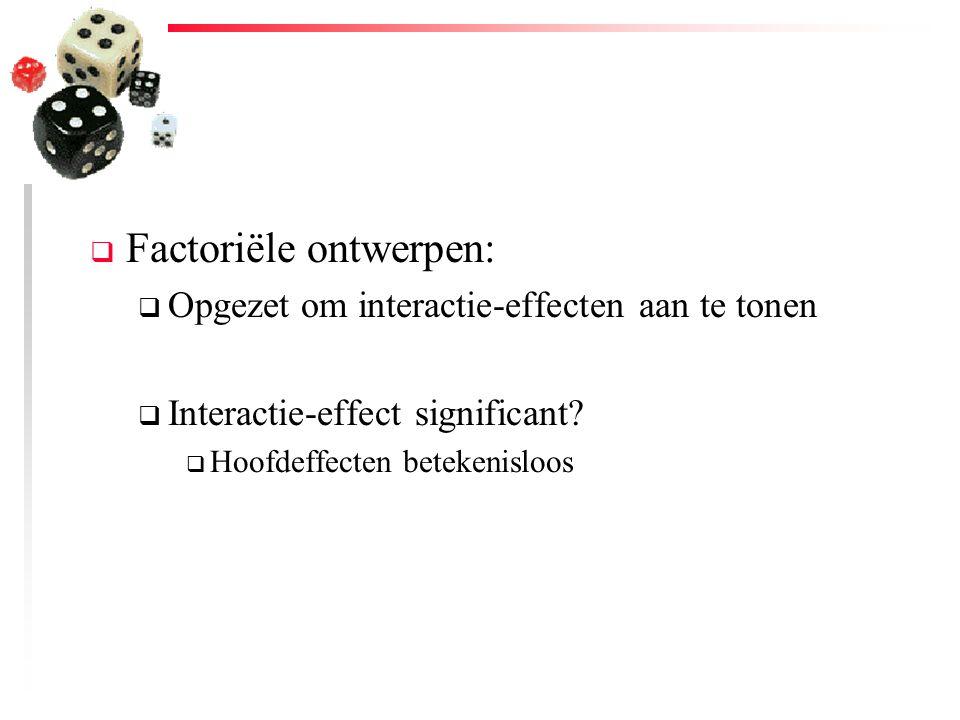  Factoriële ontwerpen:  Opgezet om interactie-effecten aan te tonen  Interactie-effect significant?  Hoofdeffecten betekenisloos