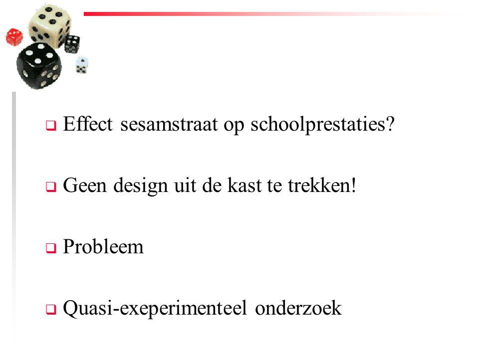  Effect sesamstraat op schoolprestaties?  Geen design uit de kast te trekken!  Probleem  Quasi-exeperimenteel onderzoek