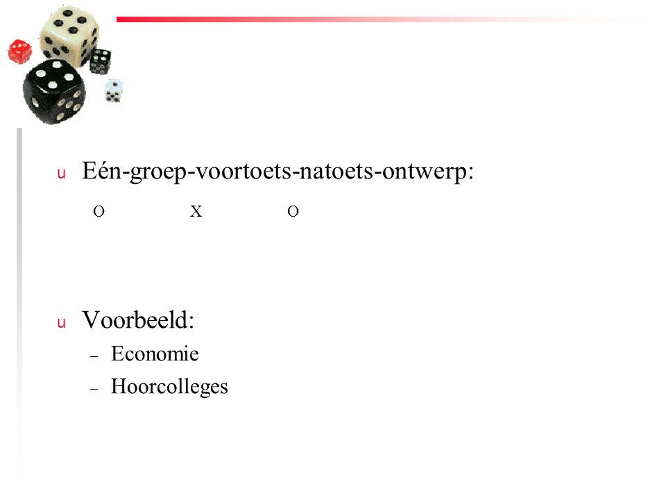 u Eén-groep-voortoets-natoets-ontwerp: u Voorbeeld: – Economie – Hoorcolleges OXO