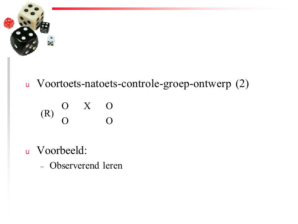 u Voortoets-natoets-controle-groep-ontwerp (2) u Voorbeeld: – Observerend leren (R) OXO OO