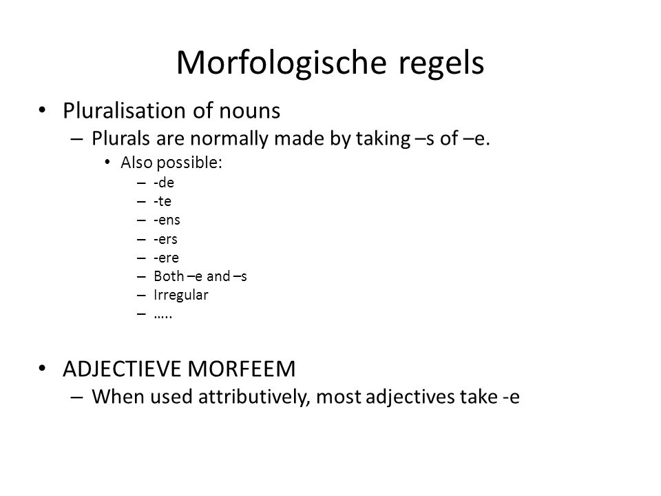Morfologische regels Pluralisation of nouns – Plurals are normally made by taking –s of –e. Also possible: – -de – -te – -ens – -ers – -ere – Both –e