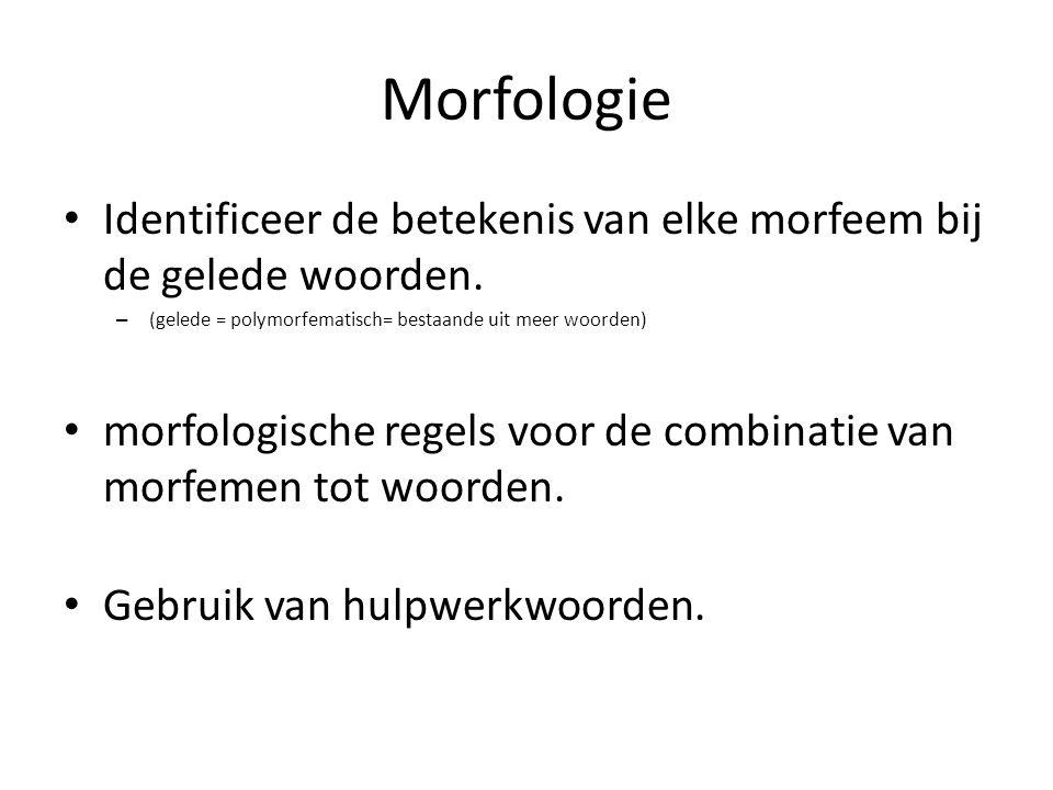 Morfologie Identificeer de betekenis van elke morfeem bij de gelede woorden. – (gelede = polymorfematisch= bestaande uit meer woorden) morfologische r