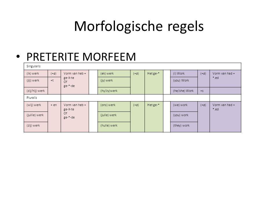 Morfologische regels PRETERITE MORFEEM Singularis (ik) werk(+ø)Vorm van heb + ge-X-te Of ge-*-de (ek) werk(+ø)Het ge-*(i) Work(+ø)Vorm van had + *.ed
