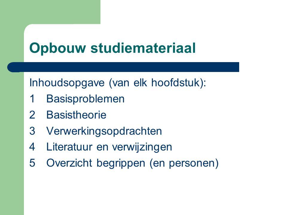 Opbouw studiemateriaal Inhoudsopgave (van elk hoofdstuk): 1Basisproblemen 2Basistheorie 3Verwerkingsopdrachten 4Literatuur en verwijzingen 5Overzicht