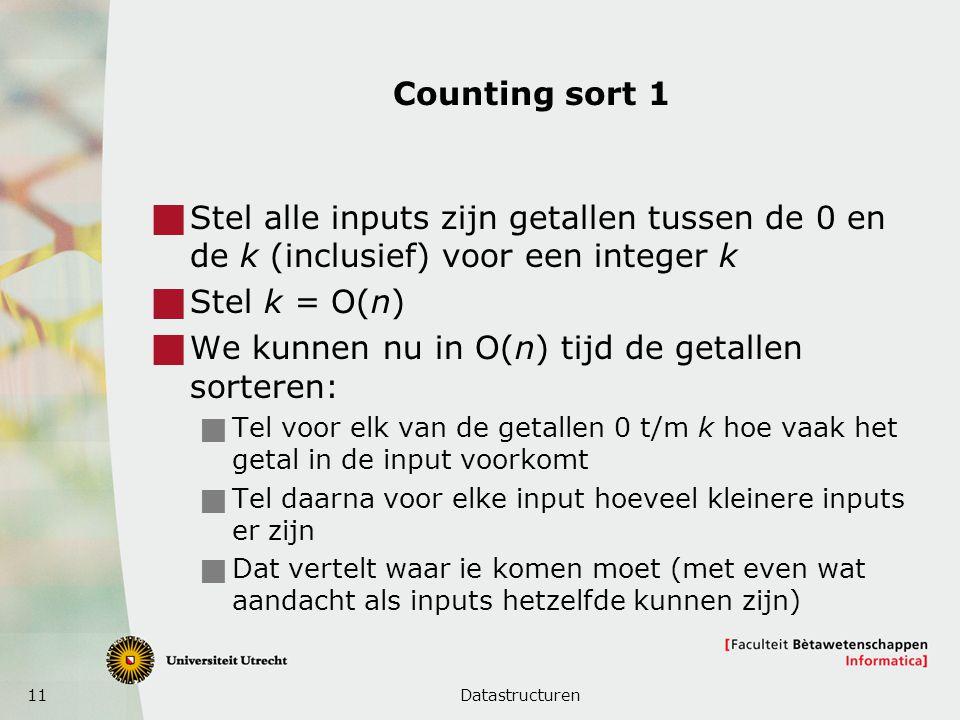 11 Counting sort 1  Stel alle inputs zijn getallen tussen de 0 en de k (inclusief) voor een integer k  Stel k = O(n)  We kunnen nu in O(n) tijd de getallen sorteren:  Tel voor elk van de getallen 0 t/m k hoe vaak het getal in de input voorkomt  Tel daarna voor elke input hoeveel kleinere inputs er zijn  Dat vertelt waar ie komen moet (met even wat aandacht als inputs hetzelfde kunnen zijn) Datastructuren