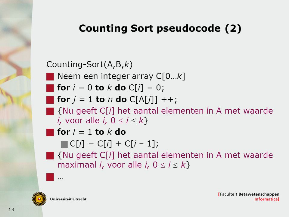 13 Counting Sort pseudocode (2) Counting-Sort(A,B,k)  Neem een integer array C[0…k]  for i = 0 to k do C[i] = 0;  for j = 1 to n do C[A[j]] ++;  {