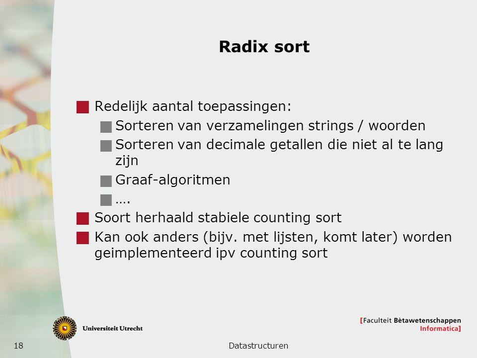 18 Radix sort  Redelijk aantal toepassingen:  Sorteren van verzamelingen strings / woorden  Sorteren van decimale getallen die niet al te lang zijn  Graaf-algoritmen  ….