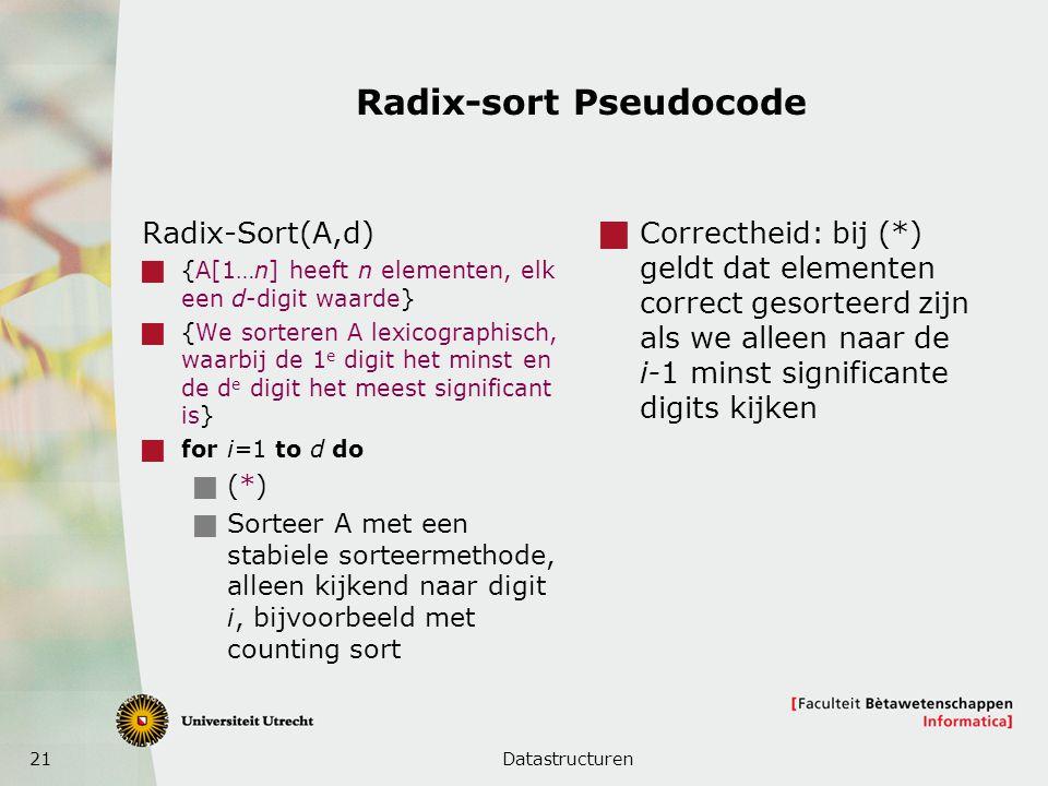 21 Radix-sort Pseudocode Radix-Sort(A,d)  {A[1…n] heeft n elementen, elk een d-digit waarde}  {We sorteren A lexicographisch, waarbij de 1 e digit het minst en de d e digit het meest significant is}  for i=1 to d do  (*)  Sorteer A met een stabiele sorteermethode, alleen kijkend naar digit i, bijvoorbeeld met counting sort  Correctheid: bij (*) geldt dat elementen correct gesorteerd zijn als we alleen naar de i-1 minst significante digits kijken Datastructuren
