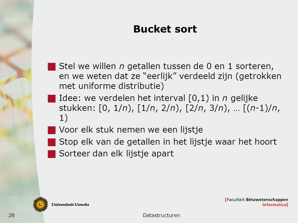 28 Bucket sort  Stel we willen n getallen tussen de 0 en 1 sorteren, en we weten dat ze eerlijk verdeeld zijn (getrokken met uniforme distributie)  Idee: we verdelen het interval [0,1) in n gelijke stukken: [0, 1/n), [1/n, 2/n), [2/n, 3/n), … [(n-1)/n, 1)  Voor elk stuk nemen we een lijstje  Stop elk van de getallen in het lijstje waar het hoort  Sorteer dan elk lijstje apart Datastructuren