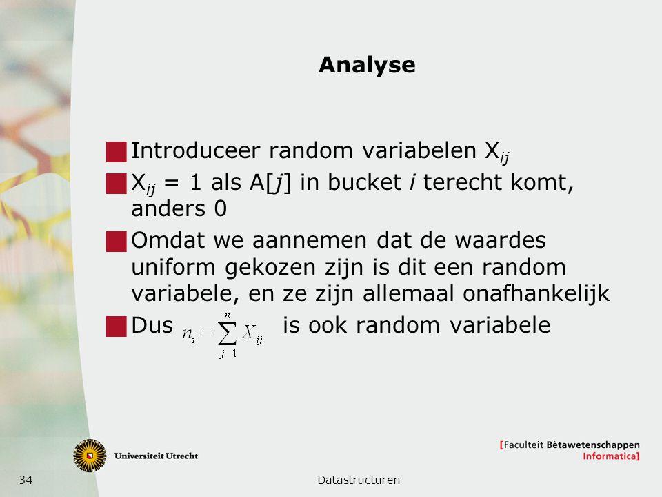 34 Analyse  Introduceer random variabelen X ij  X ij = 1 als A[j] in bucket i terecht komt, anders 0  Omdat we aannemen dat de waardes uniform gekozen zijn is dit een random variabele, en ze zijn allemaal onafhankelijk  Dus is ook random variabele Datastructuren