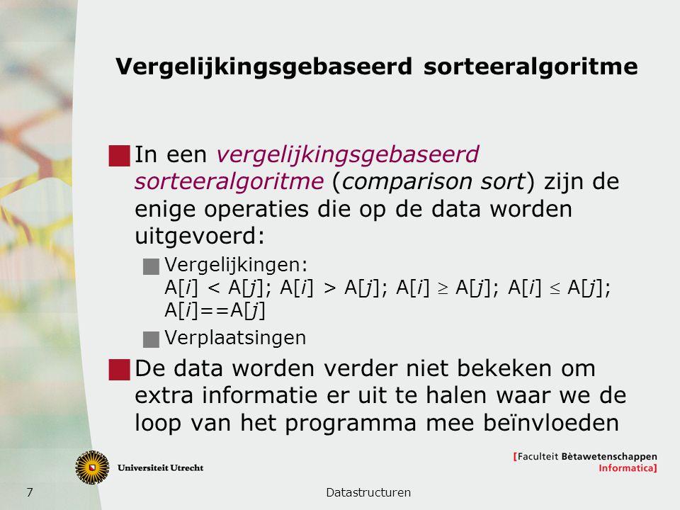 7 Vergelijkingsgebaseerd sorteeralgoritme  In een vergelijkingsgebaseerd sorteeralgoritme (comparison sort) zijn de enige operaties die op de data worden uitgevoerd:  Vergelijkingen: A[i] A[j]; A[i]  A[j]; A[i]  A[j]; A[i]==A[j]  Verplaatsingen  De data worden verder niet bekeken om extra informatie er uit te halen waar we de loop van het programma mee beïnvloeden Datastructuren