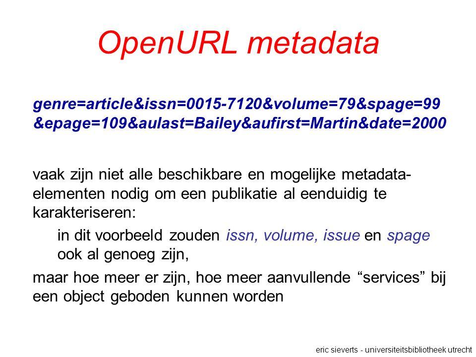 OpenURL metadata genre=article&issn=0015-7120&volume=79&spage=99 &epage=109&aulast=Bailey&aufirst=Martin&date=2000 vaak zijn niet alle beschikbare en mogelijke metadata- elementen nodig om een publikatie al eenduidig te karakteriseren: in dit voorbeeld zouden issn, volume, issue en spage ook al genoeg zijn, maar hoe meer er zijn, hoe meer aanvullende services bij een object geboden kunnen worden eric sieverts - universiteitsbibliotheek utrecht
