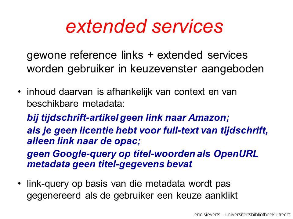 extended services gewone reference links + extended services worden gebruiker in keuzevenster aangeboden inhoud daarvan is afhankelijk van context en van beschikbare metadata: bij tijdschrift-artikel geen link naar Amazon; als je geen licentie hebt voor full-text van tijdschrift, alleen link naar de opac; geen Google-query op titel-woorden als OpenURL metadata geen titel-gegevens bevat link-query op basis van die metadata wordt pas gegenereerd als de gebruiker een keuze aanklikt eric sieverts - universiteitsbibliotheek utrecht