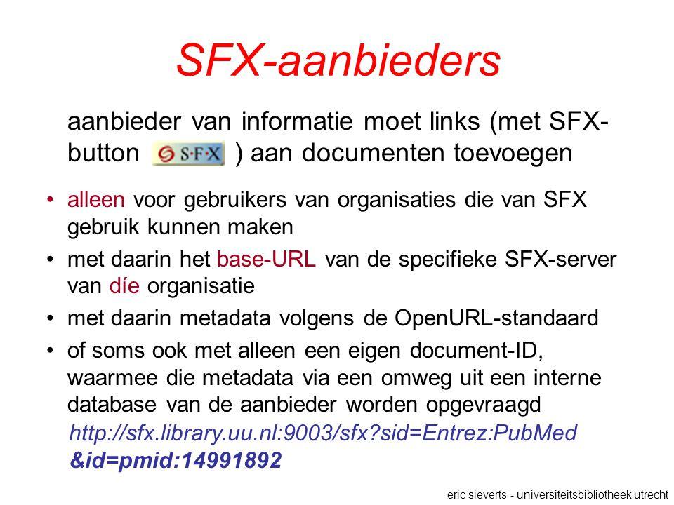 SFX-aanbieders aanbieder van informatie moet links (met SFX- button ) aan documenten toevoegen alleen voor gebruikers van organisaties die van SFX gebruik kunnen maken met daarin het base-URL van de specifieke SFX-server van díe organisatie met daarin metadata volgens de OpenURL-standaard of soms ook met alleen een eigen document-ID, waarmee die metadata via een omweg uit een interne database van de aanbieder worden opgevraagd eric sieverts - universiteitsbibliotheek utrecht http://sfx.library.uu.nl:9003/sfx sid=Entrez:PubMed &id=pmid:14991892