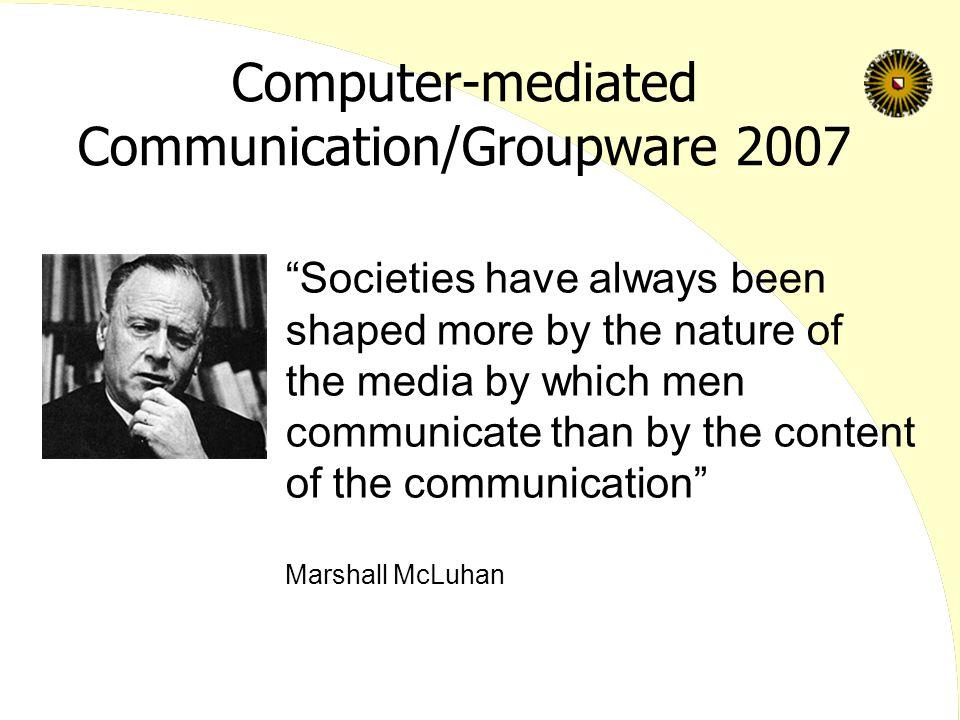 Computer-mediated Communication/Groupware 2007 Societies have always been shaped more by the nature of the media by which men communicate than by the content of the communication Marshall McLuhan