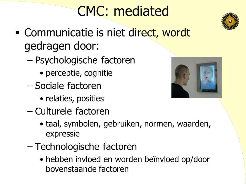 CMC: mediated  Communicatie is niet direct, wordt gedragen door: –Psychologische factoren perceptie, cognitie –Sociale factoren relaties, posities –Culturele factoren taal, symbolen, gebruiken, normen, waarden, expressie –Technologische factoren hebben invloed en worden beïnvloed op/door bovenstaande factoren