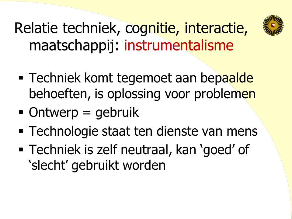 Relatie techniek, cognitie, interactie, maatschappij: instrumentalisme  Techniek komt tegemoet aan bepaalde behoeften, is oplossing voor problemen  Ontwerp = gebruik  Technologie staat ten dienste van mens  Techniek is zelf neutraal, kan 'goed' of 'slecht' gebruikt worden