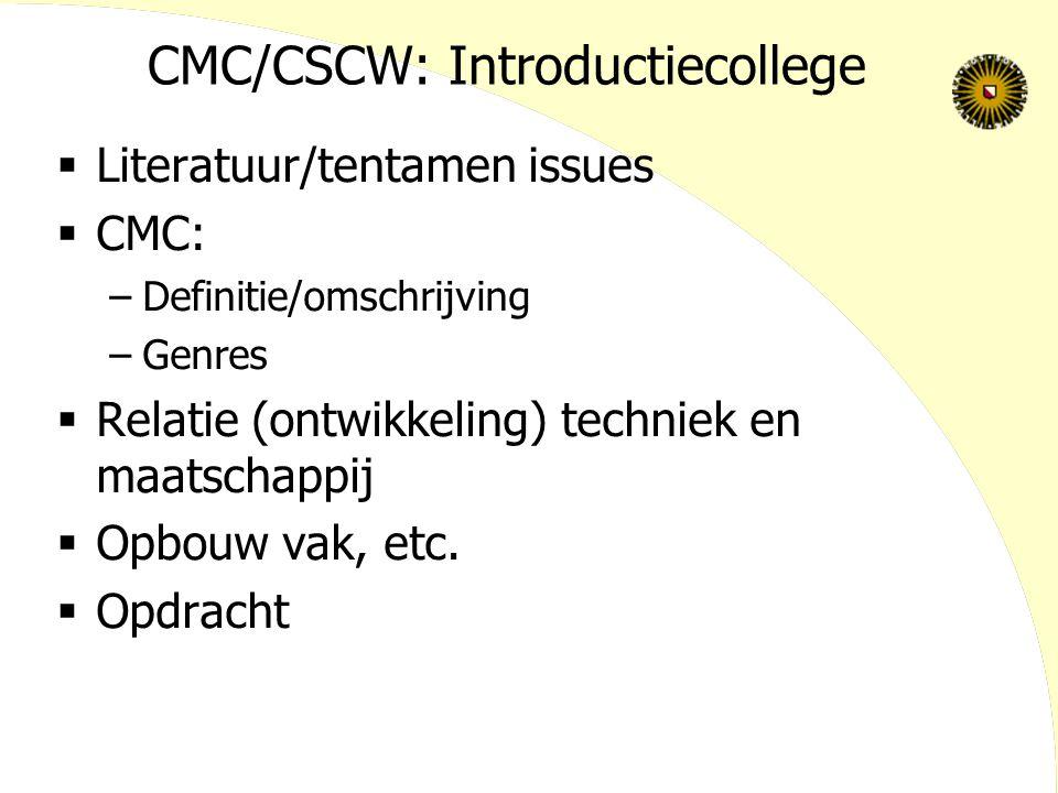 CMC/CSCW: Introductiecollege  Literatuur/tentamen issues  CMC: –Definitie/omschrijving –Genres  Relatie (ontwikkeling) techniek en maatschappij  O