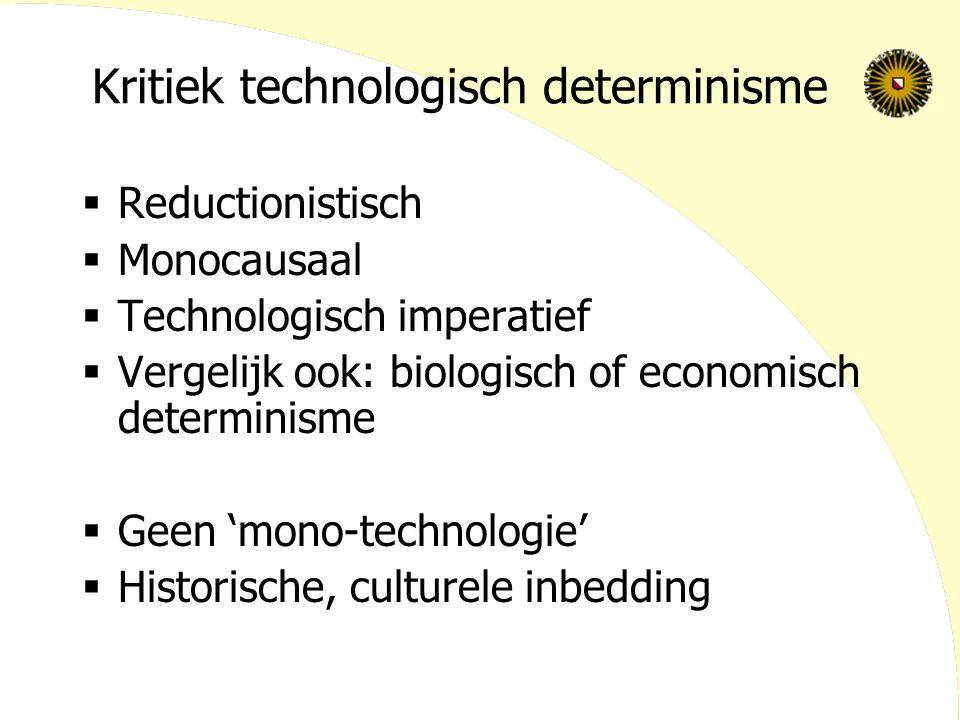 Kritiek technologisch determinisme  Reductionistisch  Monocausaal  Technologisch imperatief  Vergelijk ook: biologisch of economisch determinisme  Geen 'mono-technologie'  Historische, culturele inbedding