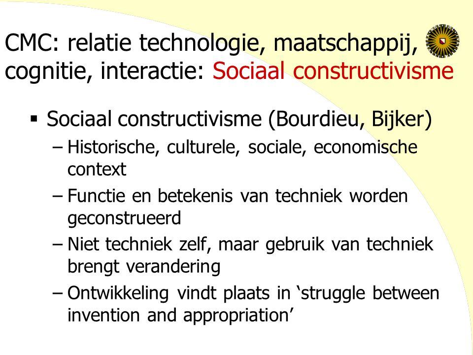 CMC: relatie technologie, maatschappij, cognitie, interactie: Sociaal constructivisme  Sociaal constructivisme (Bourdieu, Bijker) –Historische, cultu