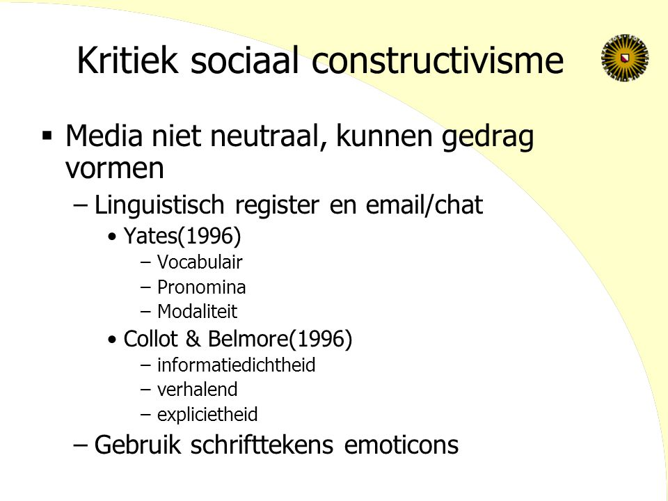 Kritiek sociaal constructivisme  Media niet neutraal, kunnen gedrag vormen –Linguistisch register en email/chat Yates(1996) –Vocabulair –Pronomina –Modaliteit Collot & Belmore(1996) –informatiedichtheid –verhalend –explicietheid –Gebruik schrifttekens emoticons