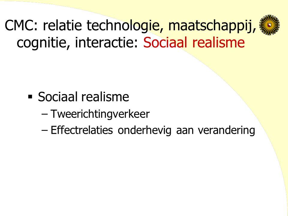 CMC: relatie technologie, maatschappij, cognitie, interactie: Sociaal realisme  Sociaal realisme –Tweerichtingverkeer –Effectrelaties onderhevig aan verandering
