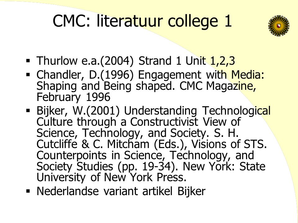 CMC: literatuur college 1  Thurlow e.a.(2004) Strand 1 Unit 1,2,3  Chandler, D.(1996) Engagement with Media: Shaping and Being shaped. CMC Magazine,