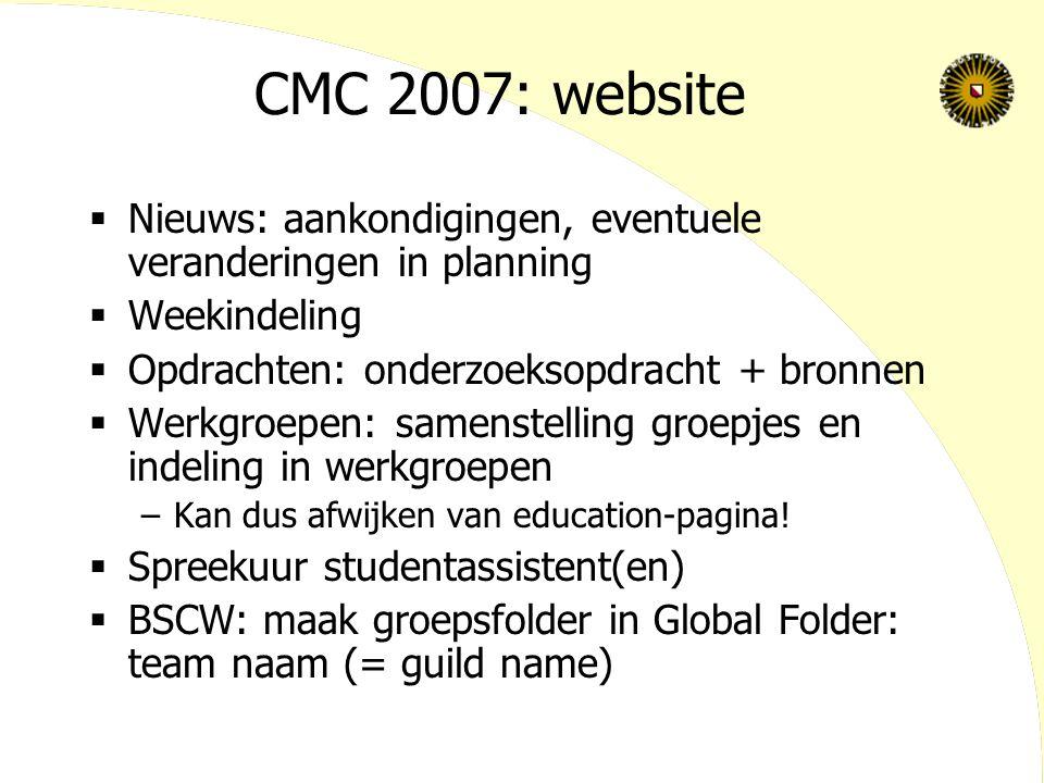 CMC 2007: website  Nieuws: aankondigingen, eventuele veranderingen in planning  Weekindeling  Opdrachten: onderzoeksopdracht + bronnen  Werkgroepen: samenstelling groepjes en indeling in werkgroepen –Kan dus afwijken van education-pagina.