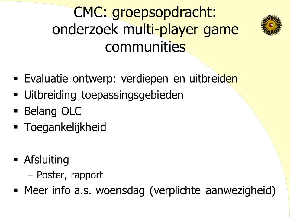 CMC: groepsopdracht: onderzoek multi-player game communities  Evaluatie ontwerp: verdiepen en uitbreiden  Uitbreiding toepassingsgebieden  Belang OLC  Toegankelijkheid  Afsluiting –Poster, rapport  Meer info a.s.