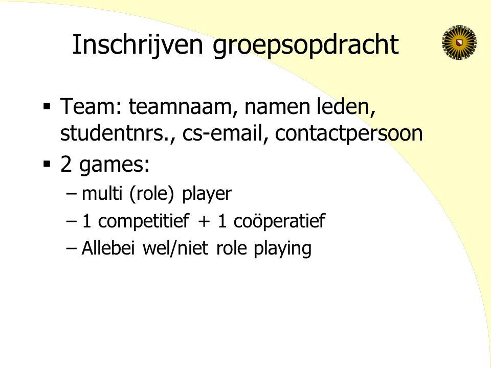 Inschrijven groepsopdracht  Team: teamnaam, namen leden, studentnrs., cs-email, contactpersoon  2 games: –multi (role) player –1 competitief + 1 coöperatief –Allebei wel/niet role playing