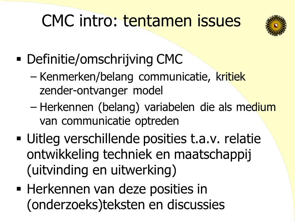 CMC intro: tentamen issues  Definitie/omschrijving CMC –Kenmerken/belang communicatie, kritiek zender-ontvanger model –Herkennen (belang) variabelen die als medium van communicatie optreden  Uitleg verschillende posities t.a.v.