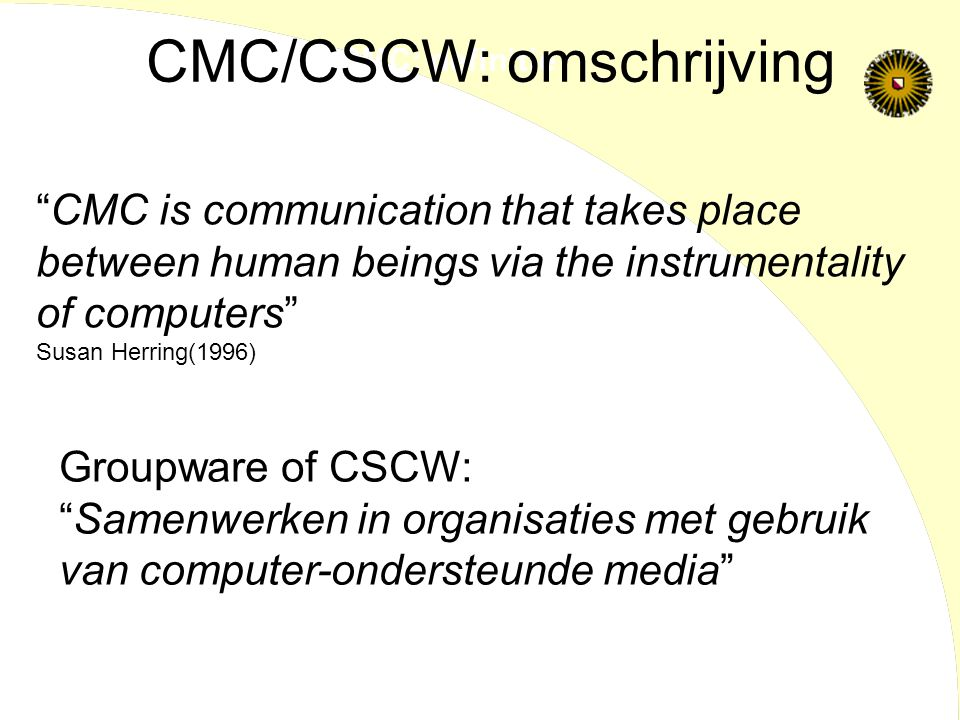 """CMC: definitie """"CMC is communication that takes place between human beings via the instrumentality of computers"""" Susan Herring(1996) Groupware of CSCW"""