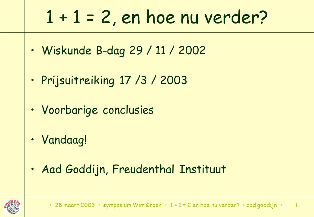 28 maart 2003 symposium Wim Groen 1 + 1 = 2 en hoe nu verder? aad goddijn 1 1 + 1 = 2, en hoe nu verder? Wiskunde B-dag 29 / 11 / 2002 Prijsuitreiking