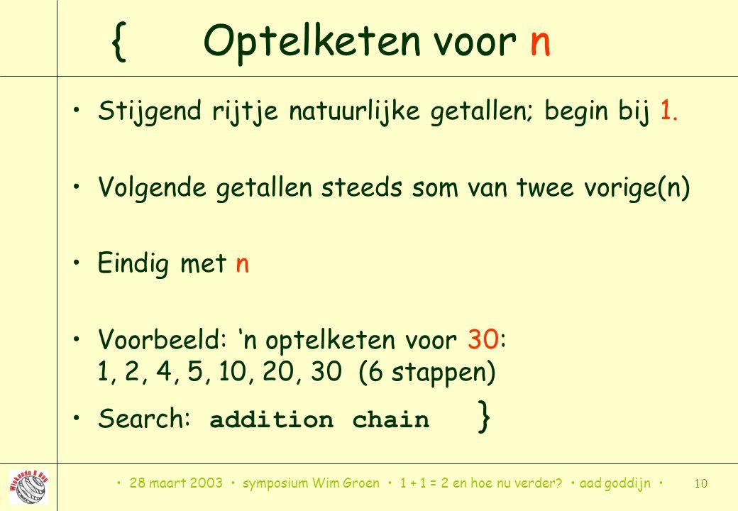 28 maart 2003 symposium Wim Groen 1 + 1 = 2 en hoe nu verder? aad goddijn 10 { Optelketen voor n Stijgend rijtje natuurlijke getallen; begin bij 1. Vo
