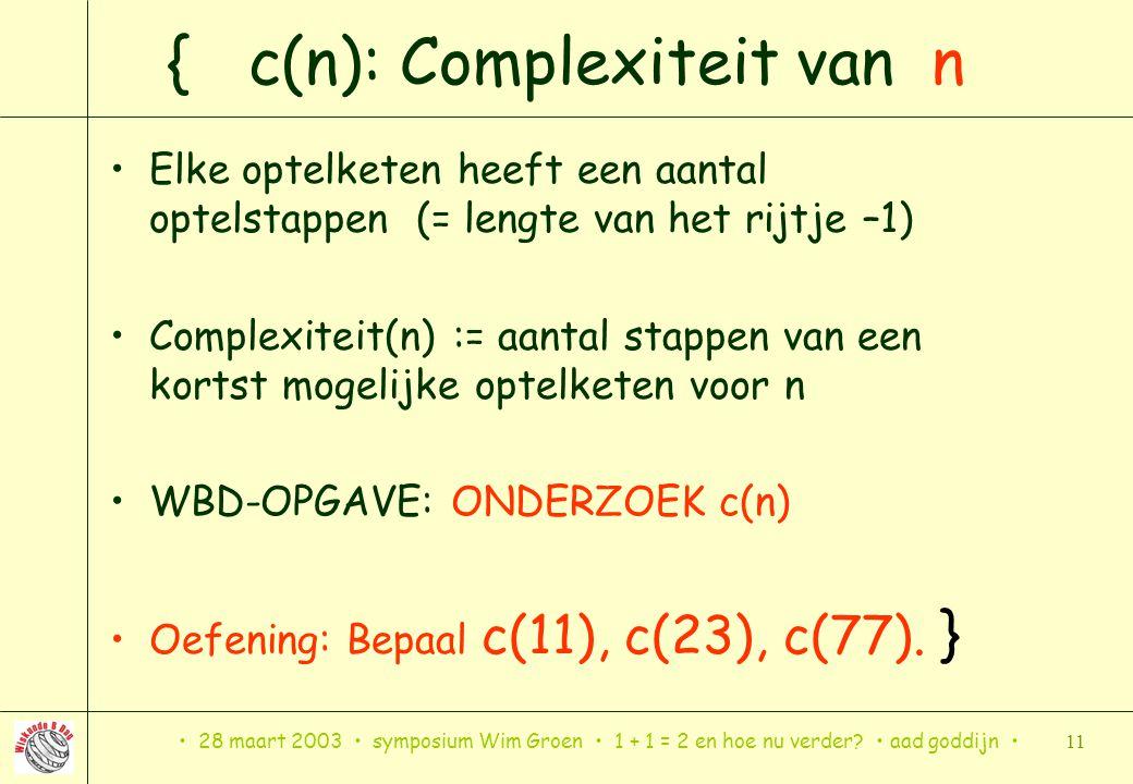 28 maart 2003 symposium Wim Groen 1 + 1 = 2 en hoe nu verder? aad goddijn 11 { c(n): Complexiteit van n Elke optelketen heeft een aantal optelstappen