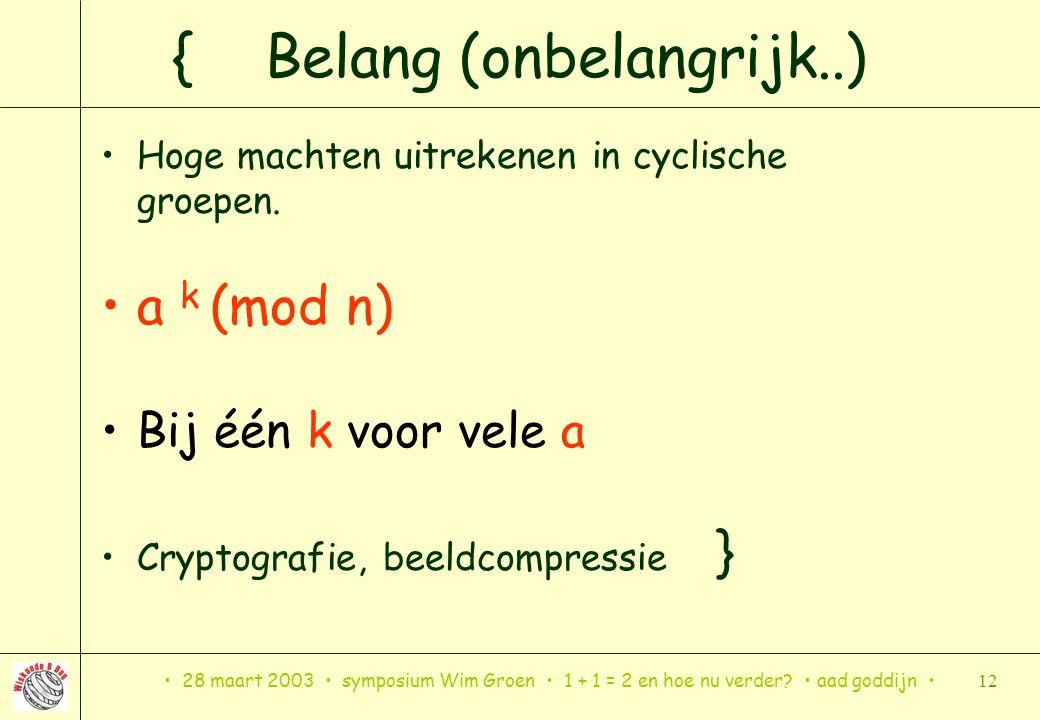 28 maart 2003 symposium Wim Groen 1 + 1 = 2 en hoe nu verder? aad goddijn 12 { Belang (onbelangrijk..) Hoge machten uitrekenen in cyclische groepen. a