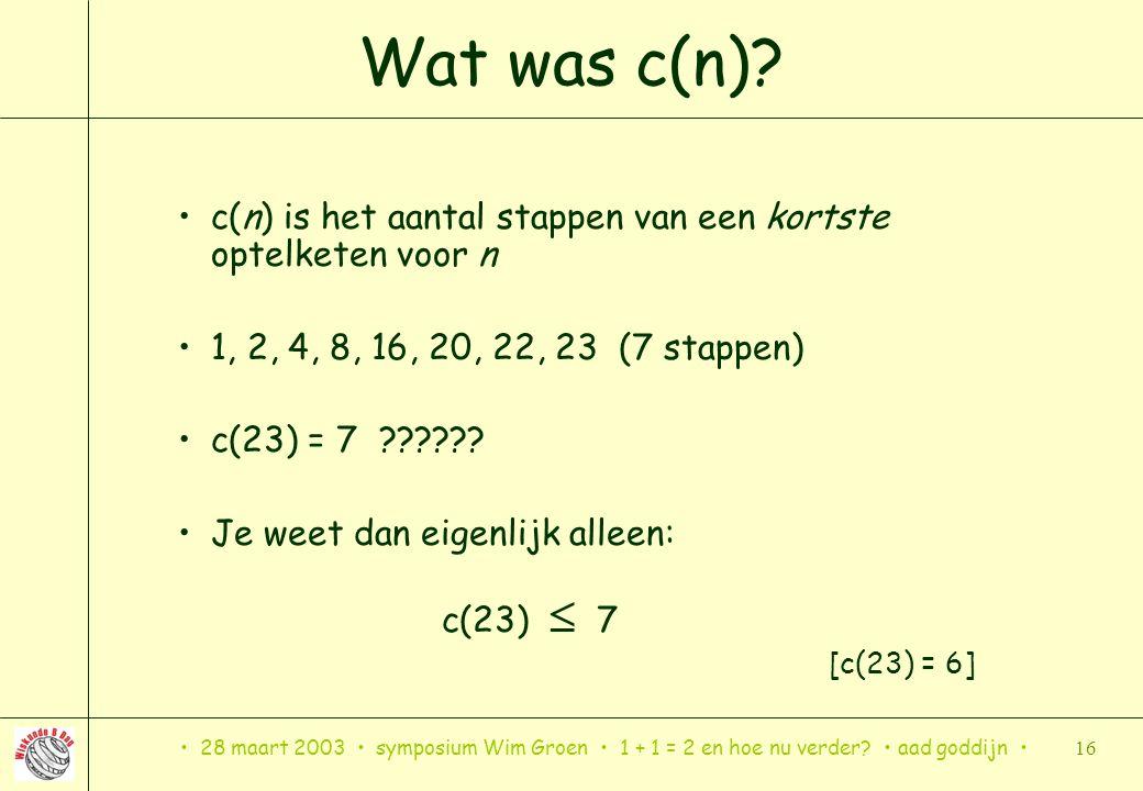 28 maart 2003 symposium Wim Groen 1 + 1 = 2 en hoe nu verder? aad goddijn 16 Wat was c(n)? c(n) is het aantal stappen van een kortste optelketen voor
