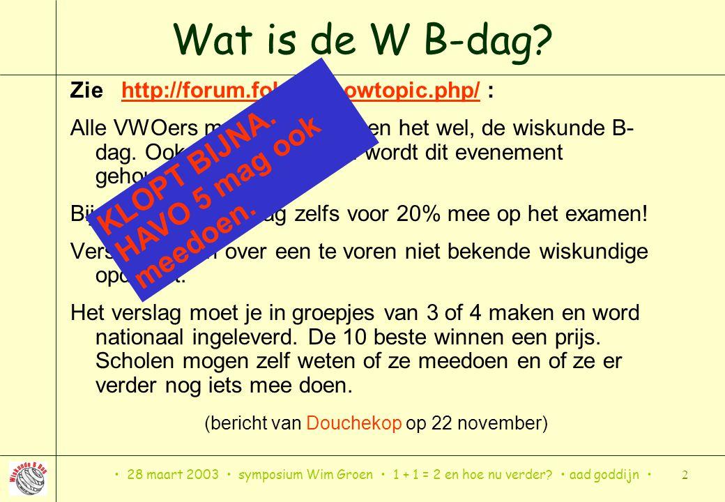 28 maart 2003 symposium Wim Groen 1 + 1 = 2 en hoe nu verder? aad goddijn 2 Wat is de W B-dag? Zie http://forum.fok.nl/showtopic.php/ : Alle VWOers me