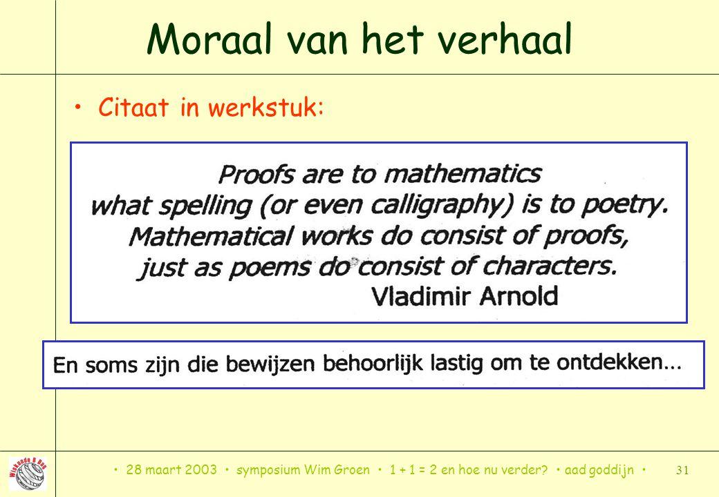 28 maart 2003 symposium Wim Groen 1 + 1 = 2 en hoe nu verder? aad goddijn 31 Moraal van het verhaal Citaat in werkstuk: