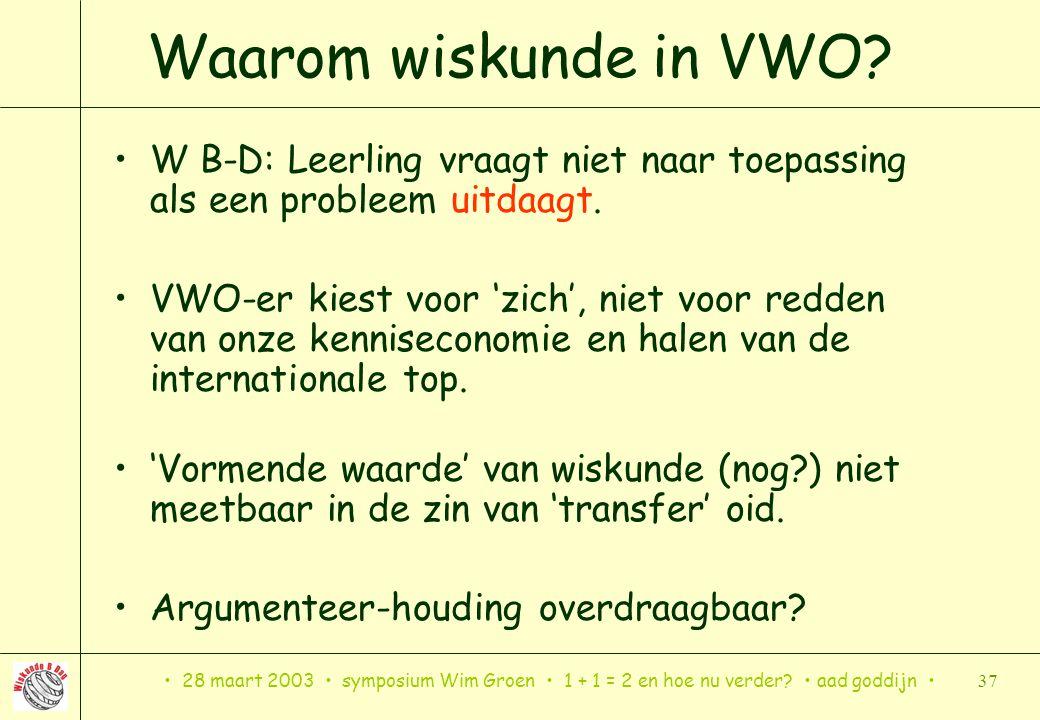 28 maart 2003 symposium Wim Groen 1 + 1 = 2 en hoe nu verder? aad goddijn 37 Waarom wiskunde in VWO? W B-D: Leerling vraagt niet naar toepassing als e