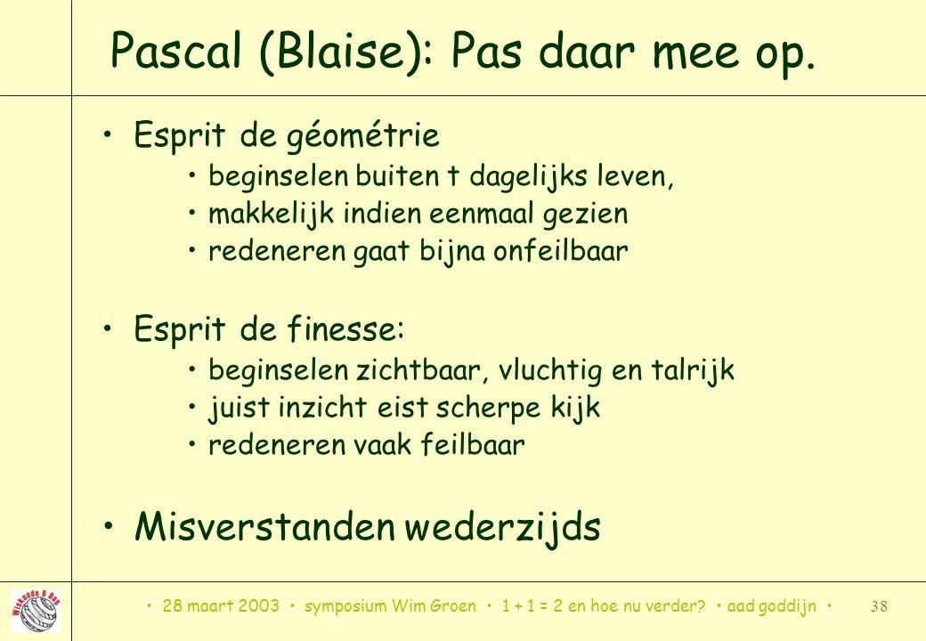 28 maart 2003 symposium Wim Groen 1 + 1 = 2 en hoe nu verder? aad goddijn 38 Pascal (Blaise): Pas daar mee op. Esprit de géométrie beginselen buiten t