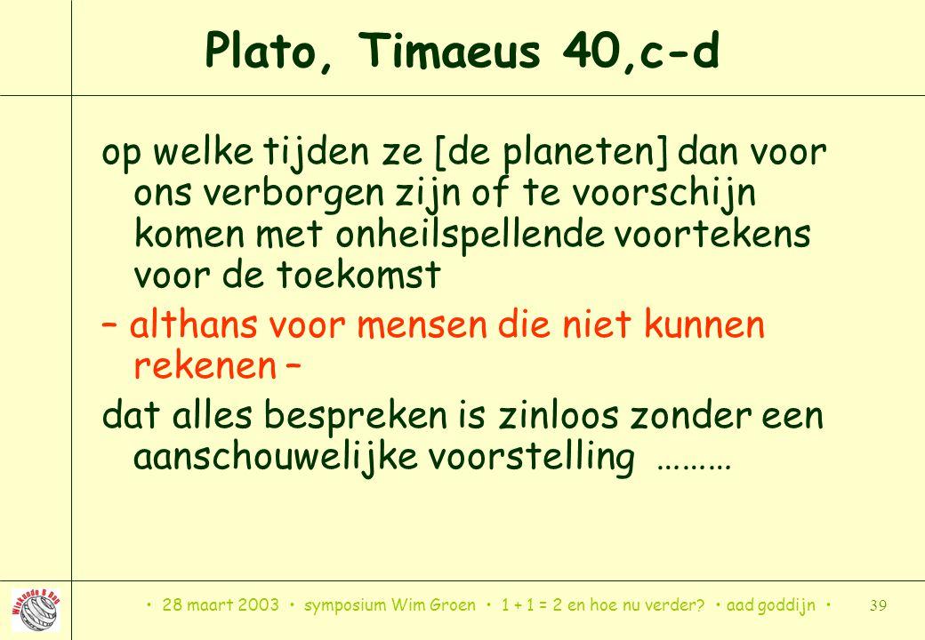 28 maart 2003 symposium Wim Groen 1 + 1 = 2 en hoe nu verder? aad goddijn 39 Plato, Timaeus 40,c-d op welke tijden ze [de planeten] dan voor ons verbo