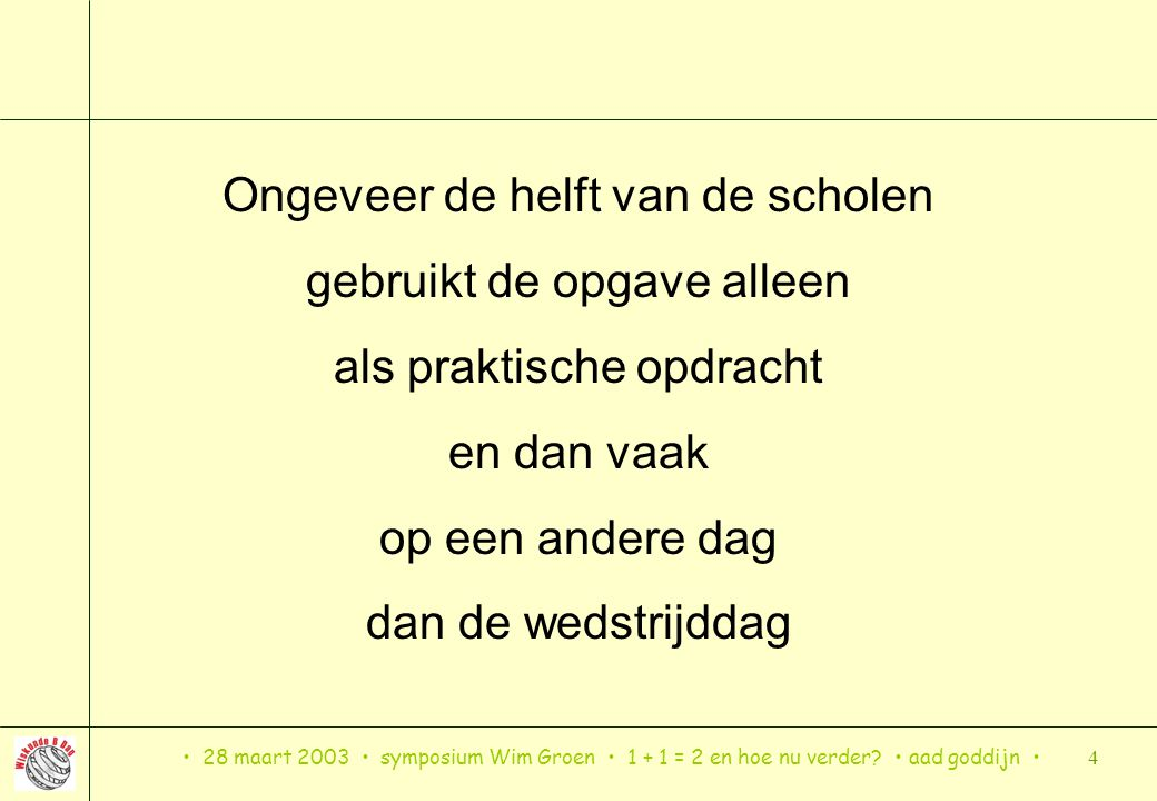 28 maart 2003 symposium Wim Groen 1 + 1 = 2 en hoe nu verder? aad goddijn 4 Ongeveer de helft van de scholen gebruikt de opgave alleen als praktische