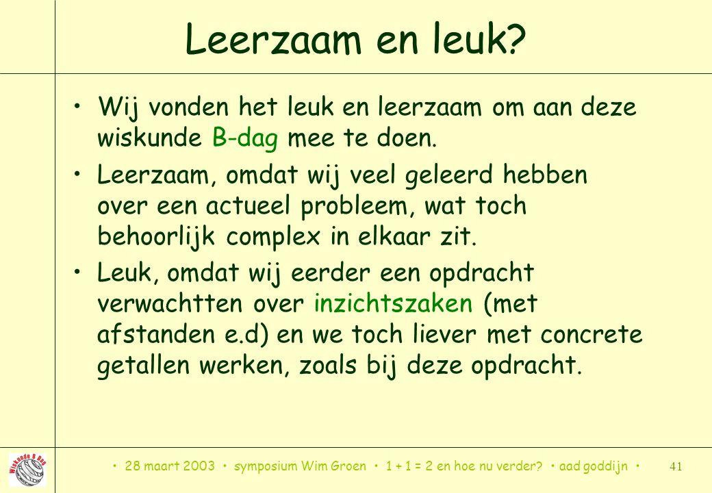 28 maart 2003 symposium Wim Groen 1 + 1 = 2 en hoe nu verder? aad goddijn 41 Leerzaam en leuk? Wij vonden het leuk en leerzaam om aan deze wiskunde B-