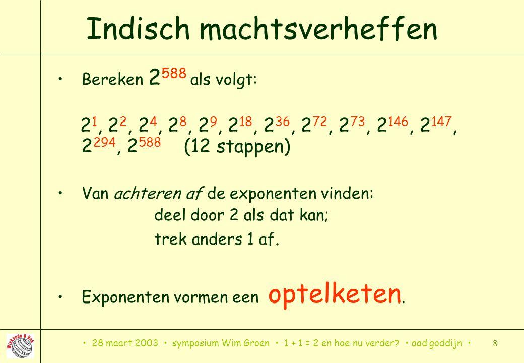 28 maart 2003 symposium Wim Groen 1 + 1 = 2 en hoe nu verder? aad goddijn 8 Indisch machtsverheffen Bereken 2 588 als volgt: 2 1, 2 2, 2 4, 2 8, 2 9,