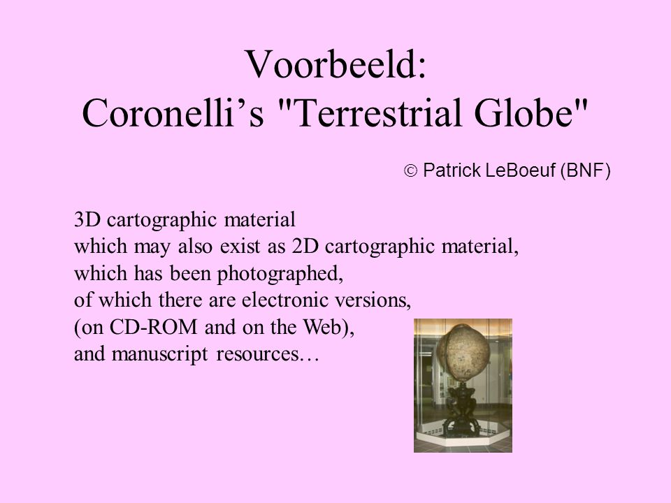 Voorbeeld: Coronelli's Terrestrial Globe 3D cartographic material which may also exist as 2D cartographic material, which has been photographed, of which there are electronic versions, (on CD-ROM and on the Web), and manuscript resources…  Patrick LeBoeuf (BNF)