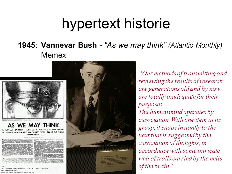 hypertext historie 1945:Vannevar Bush - As we may think (Atlantic Monthly) Memex Our methods of transmitting and reviewing the results of research are generations old and by now are totally inadequate for their purposes.