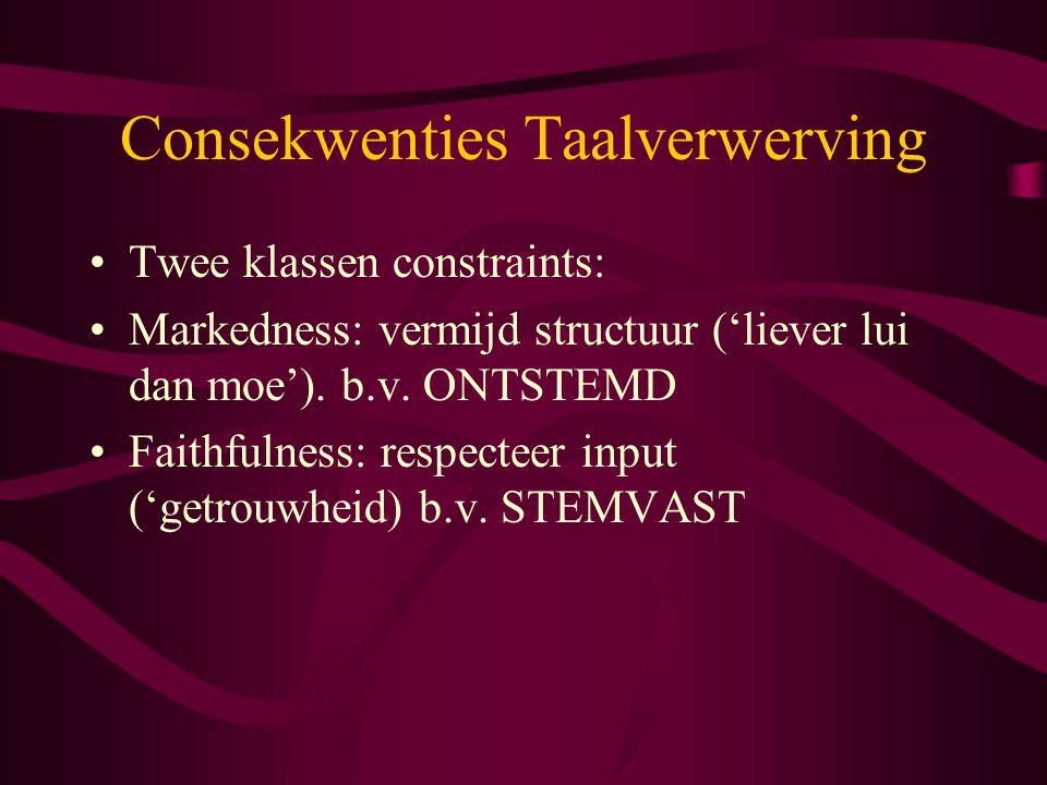Consekwenties Taalverwerving Twee klassen constraints: Markedness: vermijd structuur ('liever lui dan moe'). b.v. ONTSTEMD Faithfulness: respecteer in